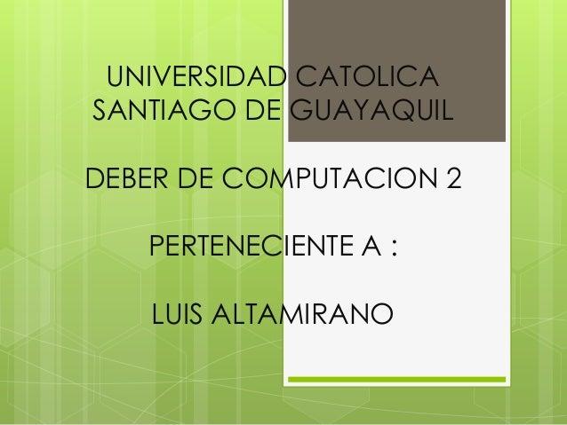 UNIVERSIDAD CATOLICASANTIAGO DE GUAYAQUILDEBER DE COMPUTACION 2   PERTENECIENTE A :   LUIS ALTAMIRANO