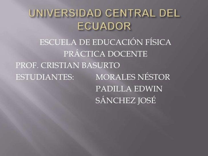 UNIVERSIDAD CENTRAL DEL ECUADOR<br />ESCUELA DE EDUCACIÓN FÍSICA<br />PRÁCTICA DOCENTE<br />PROF. CRISTIAN BASURTO<br />ES...