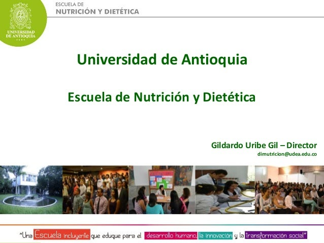 Universidad de Antioquia  Escuela de Nutrición y Dietética  Gildardo Uribe Gil – Director  dirnutricion@udea.edu.co