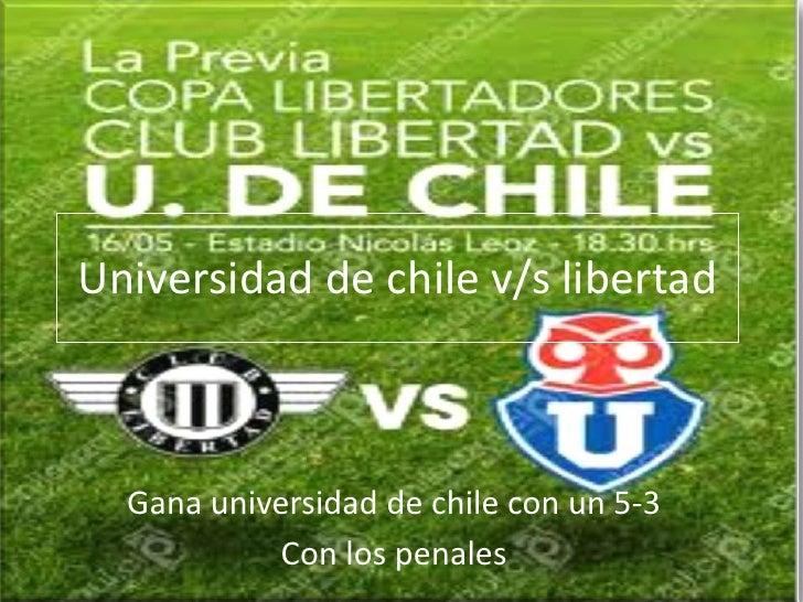 Universidad de chile v/s libertad  Gana universidad de chile con un 5-3            Con los penales