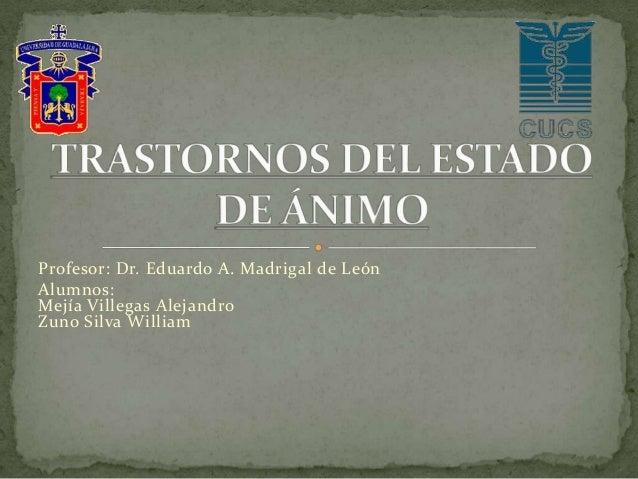 Profesor: Dr. Eduardo A. Madrigal de León Alumnos: Mejía Villegas Alejandro Zuno Silva William