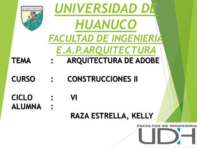 UNIVERSIDAD DE HUANUCO FACULTAD DE INGENIERIA E.A.P.ARQUITECTURA TEMA : ARQUITECTURA DE ADOBE CURSO : CONSTRUCCIONES II CI...