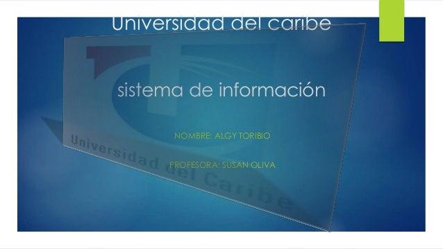 Universidad del caribe sistema de información NOMBRE: ALGY TORIBIO PROFESORA: SUSAN OLIVA