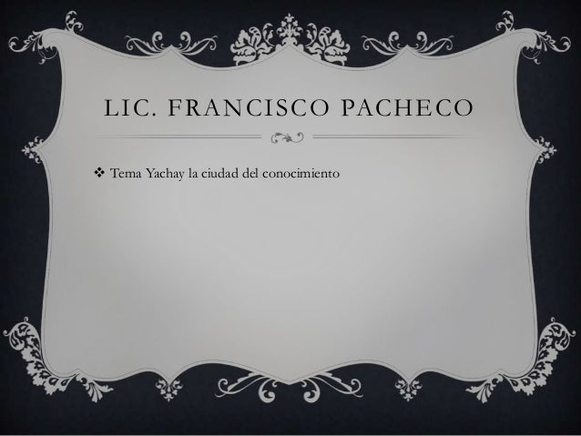 LIC. FRANCISCO PACHECO Tema Yachay la ciudad del conocimiento