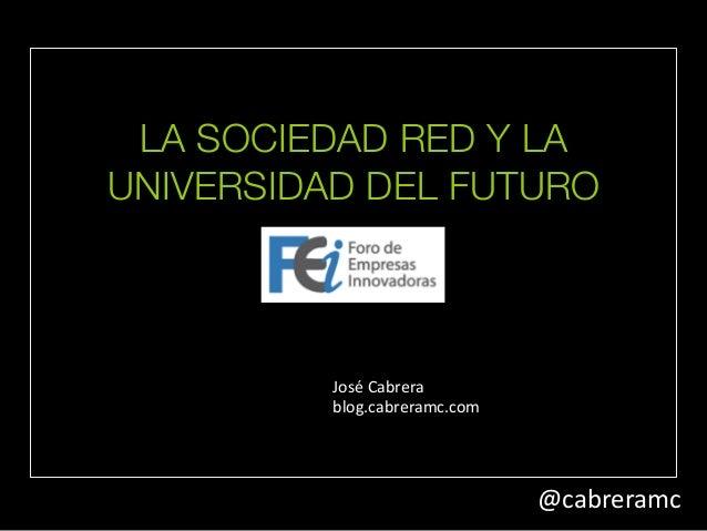 LA SOCIEDAD RED Y LA  UNIVERSIDAD DEL FUTURO  @cabreramc  José  Cabrera  blog.cabreramc.com