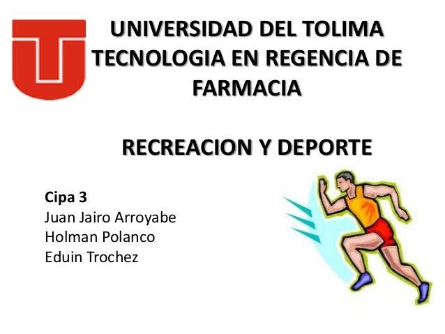 UNIVERSIDAD DEL TOLIMA TECNOLOGIA EN REGENCIA DE FARMACIA RECREACION Y DEPORTE Cipa 3 Juan Jairo Arroyabe Holman Polanco E...