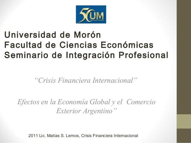 """Universidad de Morón Facultad de Ciencias Económicas Seminario de Integración Profesional """"Crisis Financiera Internacional..."""
