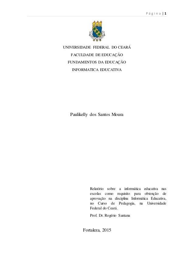 P á g i n a | 1 UNIVERSIDADE FEDERAL DO CEARÁ FACULDADE DE EDUCAÇÃO FUNDAMENTOS DA EDUCAÇÃO INFORMATICA EDUCATIVA Paulikel...
