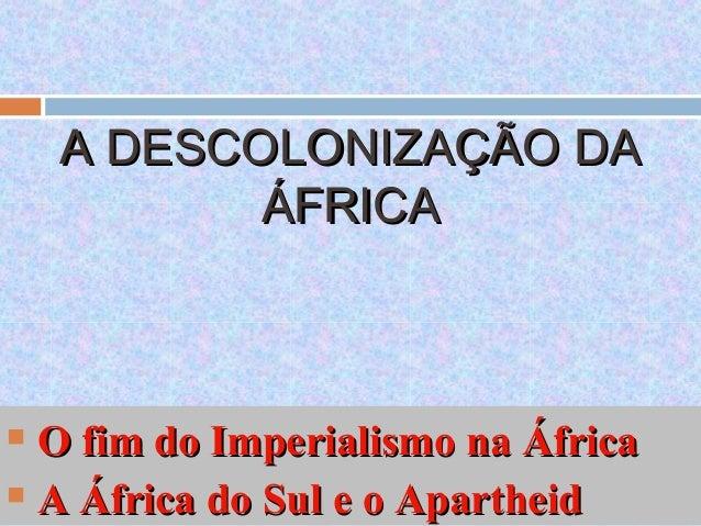 A DESCOLONIZAÇÃO DAA DESCOLONIZAÇÃO DAÁFRICAÁFRICA O fim do Imperialismo na ÁfricaO fim do Imperialismo na África A Áfri...