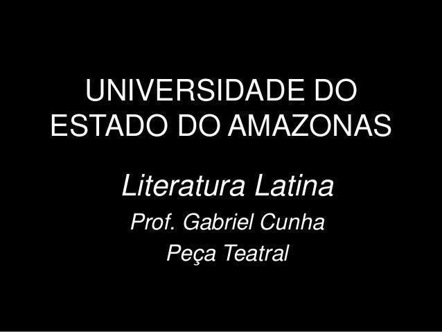 UNIVERSIDADE DO ESTADO DO AMAZONAS Literatura Latina Prof. Gabriel Cunha Peça Teatral