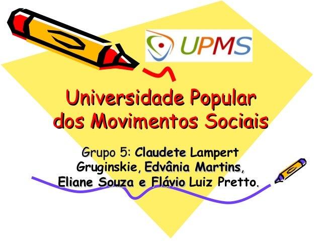 Universidade Populardos Movimentos Sociais     Grupo 5: Claudete Lampert    Gruginskie, Edvânia Martins,Eliane Souza e Flá...