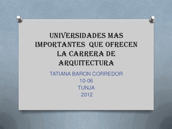 UNIVERSIDADES masimportantes que ofrecen     la carrera DE     ARQUITECTURA   TATIANA BARON CORREDOR              10-06   ...
