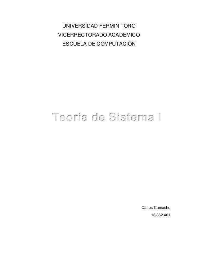 UNIVERSIDAD FERMIN TORO VICERRECTORADO ACADEMICO ESCUELA DE COMPUTACIÓN Carlos Camacho 18.862.401 Teoría de Sistema I