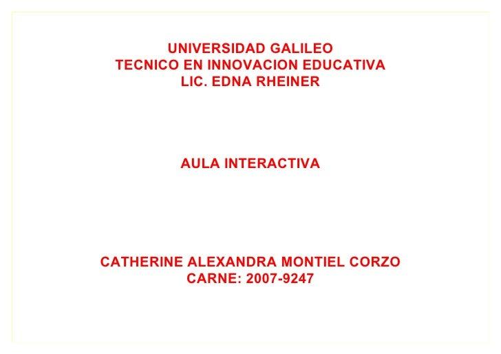 UNIVERSIDAD GALILEO  TECNICO EN INNOVACION EDUCATIVA         LIC. EDNA RHEINER             AULA INTERACTIVA     CATHERINE ...