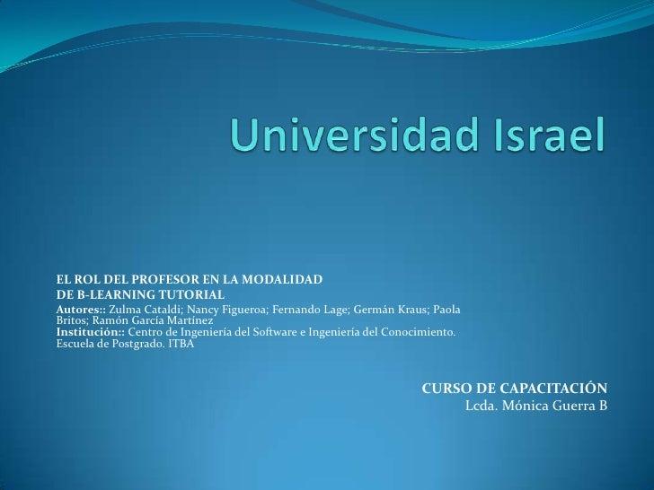 Universidad Israel<br />EL ROL DEL PROFESOR EN LA MODALIDAD <br />DE B-LEARNING TUTORIAL<br />Autores:: Zulma Cataldi; Nan...