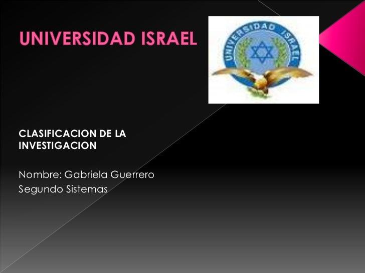 UNIVERSIDAD ISRAEL<br />CLASIFICACION DE LA INVESTIGACION<br />Nombre: Gabriela Guerrero<br />Segundo Sistemas<br />