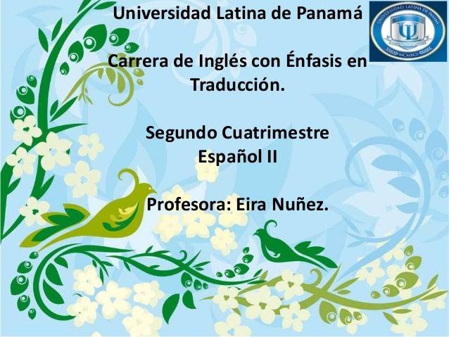 Universidad Latina de Panamá Carrera de Inglés con Énfasis en Traducción. Segundo Cuatrimestre Español II Profesora: Eira ...