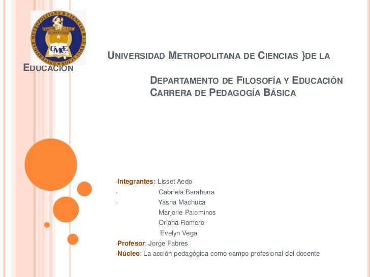 UNIVERSIDAD METROPOLITANA DE CIENCIAS }DE LAEDUCACIÓN                          DEPARTAMENTO DE FILOSOFÍA Y EDUCACIÓN      ...