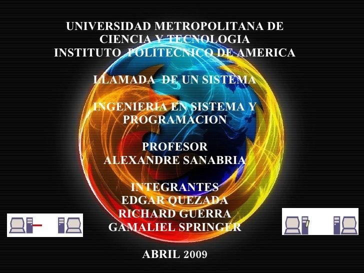 UNIVERSIDAD METROPOLITANA DE CIENCIA Y TECNOLOGIA INSTITUTO  POLITECNICO DE AMERICA LLAMADA  DE UN SISTEMA INGENIERIA EN S...