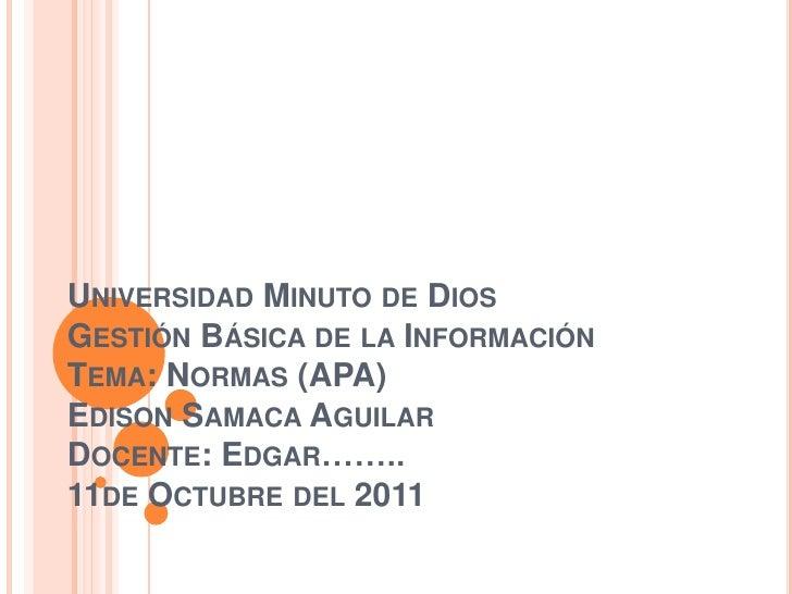 UNIVERSIDAD MINUTO DE DIOSGESTIÓN BÁSICA DE LA INFORMACIÓNTEMA: NORMAS (APA)EDISON SAMACA AGUILARDOCENTE: EDGAR……..11DE OC...