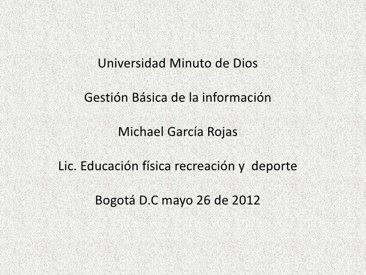Universidad Minuto de Dios    Gestión Básica de la información          Michael García RojasLic. Educación física recreaci...