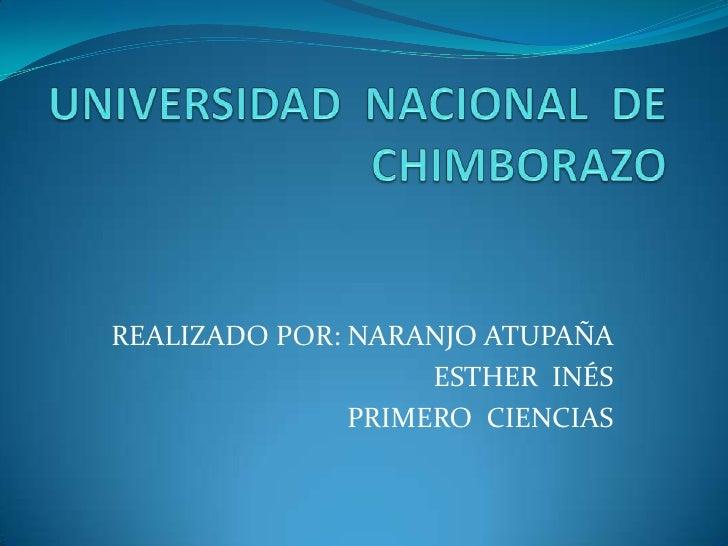UNIVERSIDAD  NACIONAL  DE  CHIMBORAZO<br />REALIZADO POR: NARANJO ATUPAÑA  <br />ESTHER  INÉS<br />PRIMERO  CIENCIAS <br />