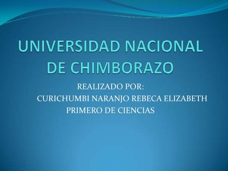 UNIVERSIDAD NACIONAL DE CHIMBORAZO <br />REALIZADO POR: <br />CURICHUMBI NARANJO REBECA ELIZABETH<br />PRIMERO DE CIENCIAS...