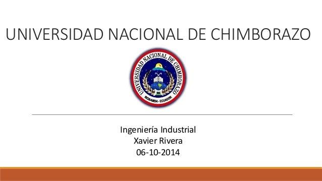 UNIVERSIDAD NACIONAL DE CHIMBORAZO  Ingeniería Industrial  Xavier Rivera  06-10-2014