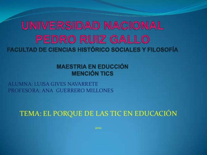 ALUMNA: LUISA GIVES NAVARRETEPROFESORA: ANA GUERRERO MILLONES   TEMA: EL PORQUE DE LAS TIC EN EDUCACIÓN                   ...