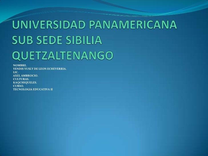 UNIVERSIDAD PANAMERICANA SUB SEDE SIBILIA QUETZALTENANGO<br />NOMBRE.<br />YENDIS YUSLY DE LEON ECHEVERRIA.<br />LIC.<br /...