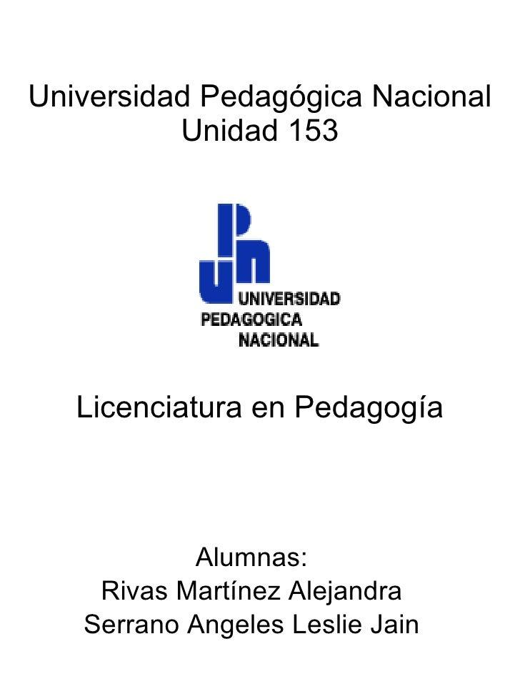 Universidad Pedagógica Nacional Unidad 153 Licenciatura en Pedagogía Alumnas: Rivas Martínez Alejandra Serrano Angeles Les...
