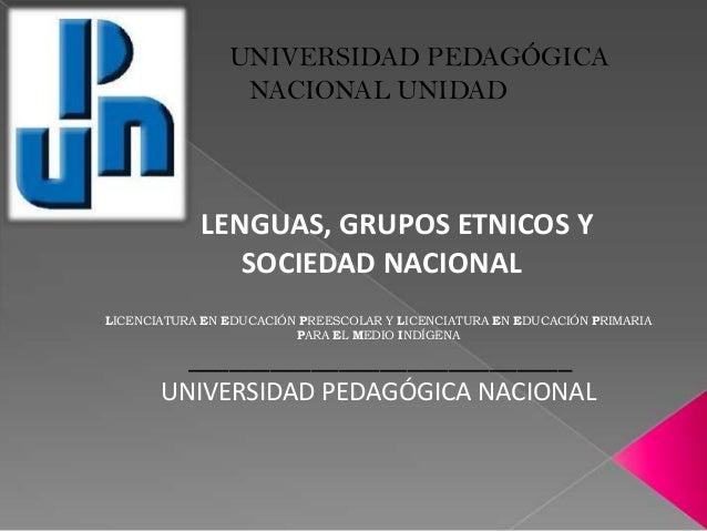 UNIVERSIDAD PEDAGÓGICA                 NACIONAL UNIDAD            LENGUAS, GRUPOS ETNICOS Y               SOCIEDAD NACIONA...