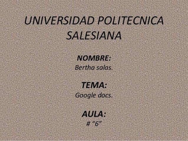 "UNIVERSIDAD POLITECNICA SALESIANA NOMBRE: Bertha salas. TEMA: Google docs. AULA: # ""6"""