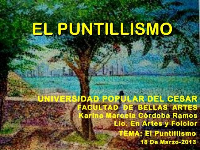 EL PUNTILLISMOUNIVERSIDAD POPULAR DEL CESAR       FACULTAD DE BELLAS ARTES       Karina Marcela Córdoba Ramos             ...