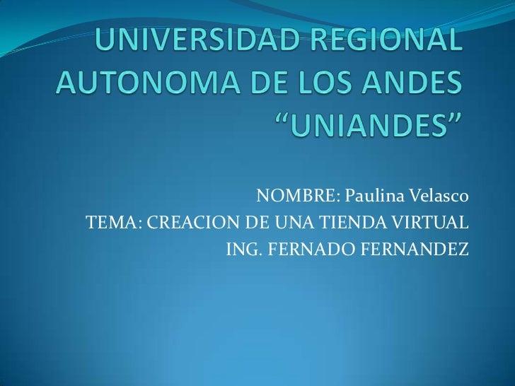 """UNIVERSIDAD REGIONAL AUTONOMA DE LOS ANDES """"UNIANDES""""<br />NOMBRE: Paulina Velasco<br />TEMA: CREACION DE UNA TIENDA VIRTU..."""