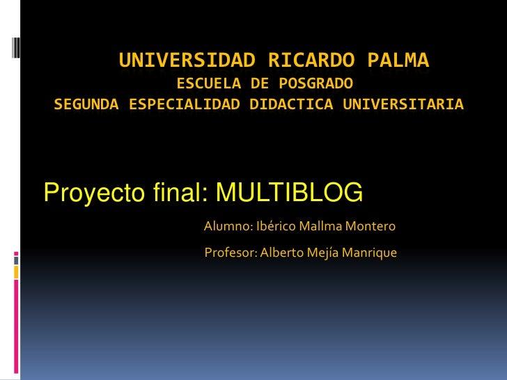 UNIVERSIDAD RICARDO PALMAESCUELA DE POSGRADO SEGUNDA ESPECIALIDAD DIDACTICA UNIVERSITARIA<br />Proyecto final: MULTIBLOG<b...