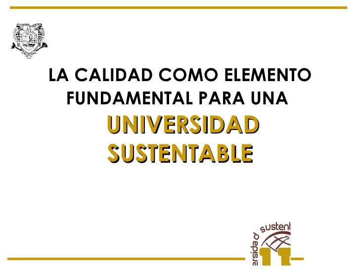 LA CALIDAD COMO ELEMENTO FUNDAMENTAL PARA UNA   UNIVERSIDAD SUSTENTABLE