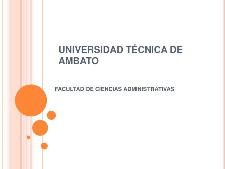 UNIVERSIDAD TÉCNICA DE AMBATO<br />FACULTAD DE CIENCIAS ADMINISTRATIVAS<br />
