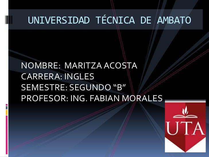 "UNIVERSIDAD TÉCNICA DE AMBATO <br />NOMBRE:  MARITZA ACOSTA <br />CARRERA: INGLES <br />SEMESTRE: SEGUNDO ""B""<br />PROFESO..."