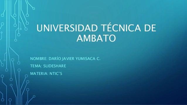 UNIVERSIDAD TÉCNICA DE AMBATO NOMBRE: DARÍO JAVIER YUMISACA C. TEMA: SLIDESHARE MATERIA: NTIC'S