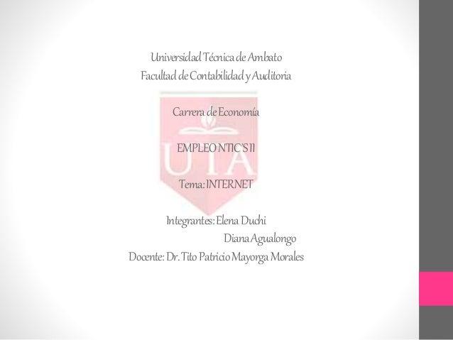 UniversidadTécnicadeAmbato FacultaddeContabilidadyAuditoria CarreradeEconomía EMPLEONTIC´SII Tema:INTERNET Integrantes:Ele...