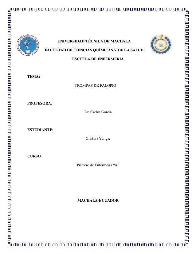 UNIVERSIDAD TÉCNICA DE MACHALA FACULTAD DE CIENCIAS QUÍMICAS Y DE LA SALUD ESCUELA DE ENFERMERIA  TEMA: TROMPAS DE FALOPIO...