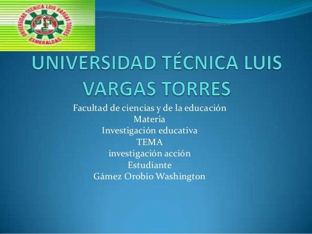 Facultad de ciencias y de la educación Materia Investigación educativa TEMA investigación acción Estudiante Gámez Orobio W...