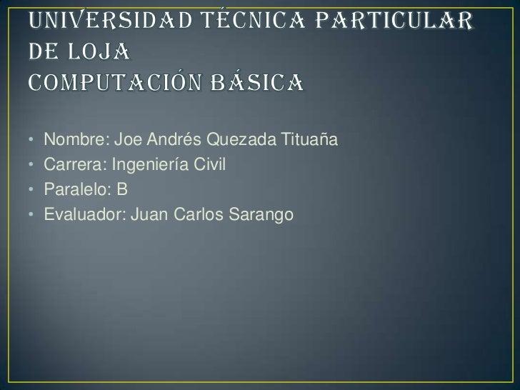•   Nombre: Joe Andrés Quezada Tituaña•   Carrera: Ingeniería Civil•   Paralelo: B•   Evaluador: Juan Carlos Sarango
