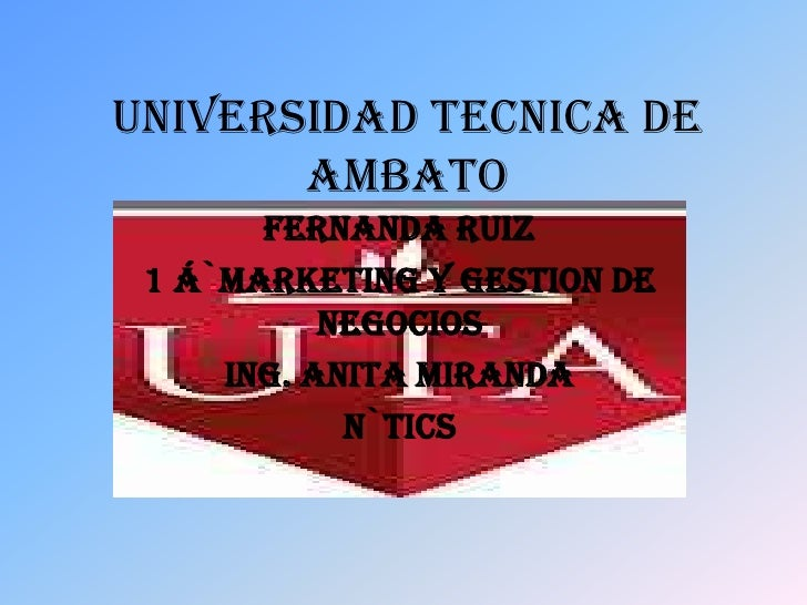 UNIVERSIDAD TECNICA DE       AMBATO       FERNANDA RUIZ 1 Á`MARKETING Y GESTION DE           NEGOCIOS     ING. ANITA MIRAN...
