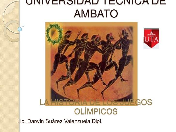 UNIVERSIDAD TÉCNICA DE          AMBATO         LA HISTORIA DE LOS JUEGOS                 OLÍMPICOSLic. Darwin Suárez Valen...