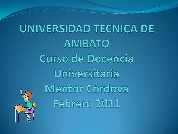 UNIVERSIDAD TECNICA DE AMBATOCurso de Docencia UniversitariaMentor Córdova Febrero 2011<br />