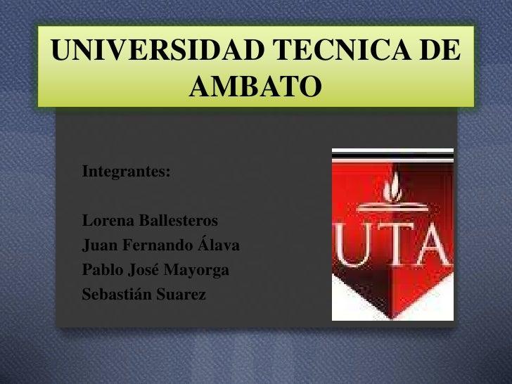 UNIVERSIDAD TECNICA DE       AMBATO Integrantes: Lorena Ballesteros Juan Fernando Álava Pablo José Mayorga Sebastián Suarez