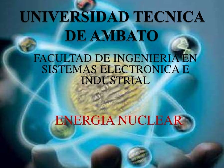 FACULTAD DE INGENIERIA EN SISTEMAS ELECTRONICA E       INDUSTRIAL   ENERGIA NUCLEAR