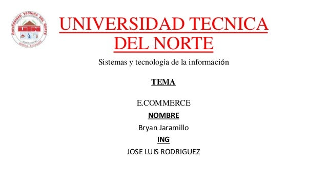 UNIVERSIDAD TECNICA DEL NORTE Sistemas y tecnología de la información TEMA E.COMMERCE NOMBRE Bryan Jaramillo ING JOSE LUIS...